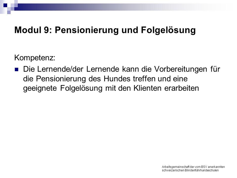 Modul 9: Pensionierung und Folgelösung Kompetenz: Die Lernende/der Lernende kann die Vorbereitungen für die Pensionierung des Hundes treffen und eine geeignete Folgelösung mit den Klienten erarbeiten Arbeitsgemeinschaft der vom BSV anerkannten schweizerischen Blindenführhundeschulen
