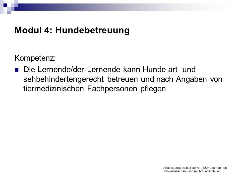 Modul 4: Hundebetreuung Kompetenz: Die Lernende/der Lernende kann Hunde art- und sehbehindertengerecht betreuen und nach Angaben von tiermedizinischen Fachpersonen pflegen Arbeitsgemeinschaft der vom BSV anerkannten schweizerischen Blindenführhundeschulen