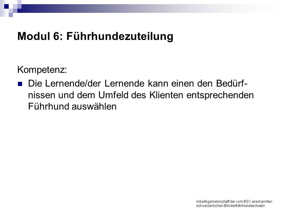 Modul 6: Führhundezuteilung Kompetenz: Die Lernende/der Lernende kann einen den Bedürf- nissen und dem Umfeld des Klienten entsprechenden Führhund auswählen Arbeitsgemeinschaft der vom BSV anerkannten schweizerischen Blindenführhundeschulen