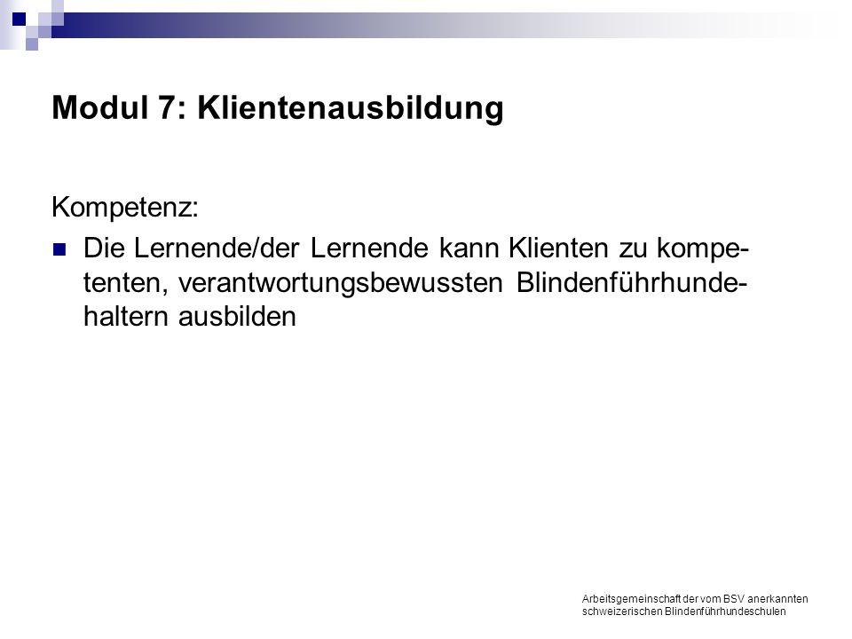 Modul 7: Klientenausbildung Kompetenz: Die Lernende/der Lernende kann Klienten zu kompe- tenten, verantwortungsbewussten Blindenführhunde- haltern ausbilden Arbeitsgemeinschaft der vom BSV anerkannten schweizerischen Blindenführhundeschulen