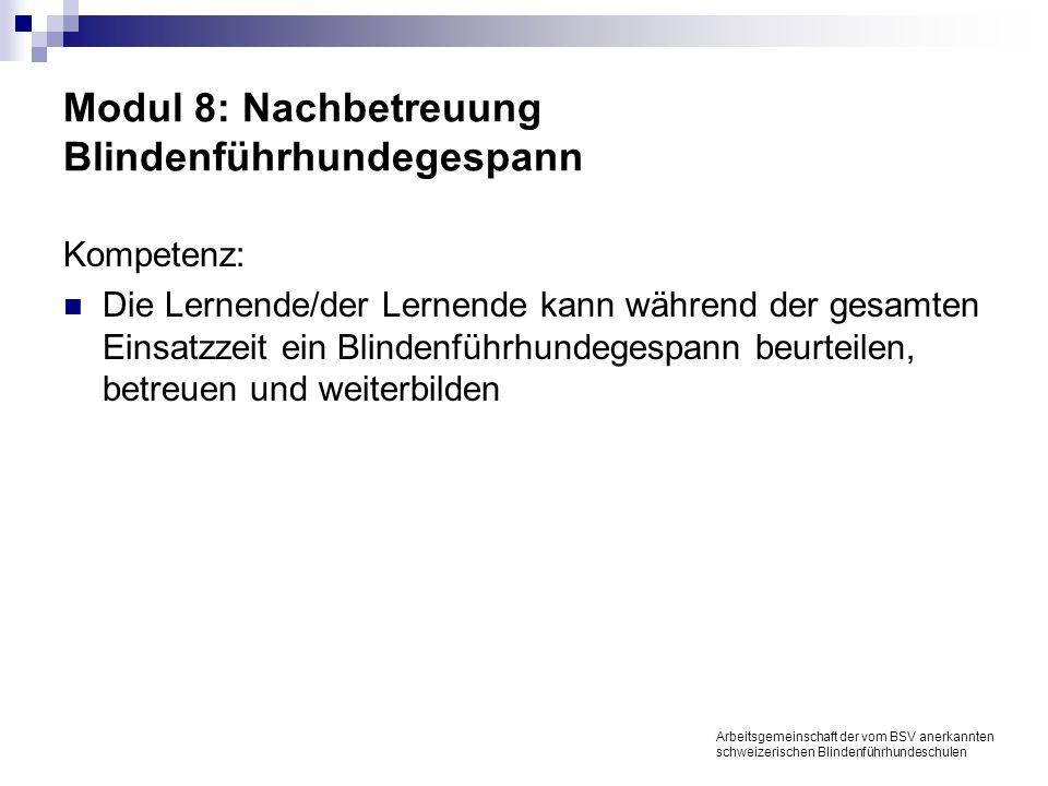 Modul 8: Nachbetreuung Blindenführhundegespann Kompetenz: Die Lernende/der Lernende kann während der gesamten Einsatzzeit ein Blindenführhundegespann beurteilen, betreuen und weiterbilden Arbeitsgemeinschaft der vom BSV anerkannten schweizerischen Blindenführhundeschulen