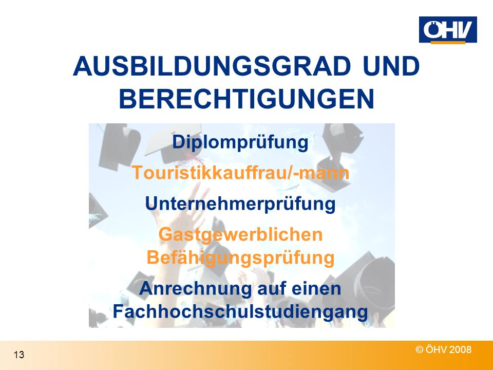 AUSBILDUNGSGRAD UND BERECHTIGUNGEN © ÖHV 2008 13 Anrechnung auf einen Fachhochschulstudiengang Diplomprüfung Touristikkauffrau/-mann Unternehmerprüfung Gastgewerblichen Befähigungsprüfung