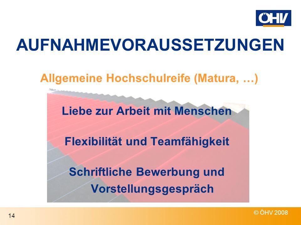 AUFNAHMEVORAUSSETZUNGEN © ÖHV 2008 14 Allgemeine Hochschulreife (Matura, …) Liebe zur Arbeit mit Menschen Schriftliche Bewerbung und Vorstellungsgespr