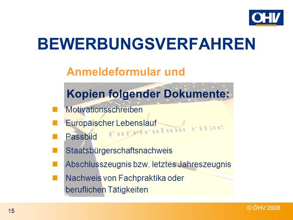 BEWERBUNGSVERFAHREN © ÖHV 2008 15 Anmeldeformular und Kopien folgender Dokumente: Motivationsschreiben Europäischer Lebenslauf Passbild Staatsbürgerschaftsnachweis Abschlusszeugnis bzw.