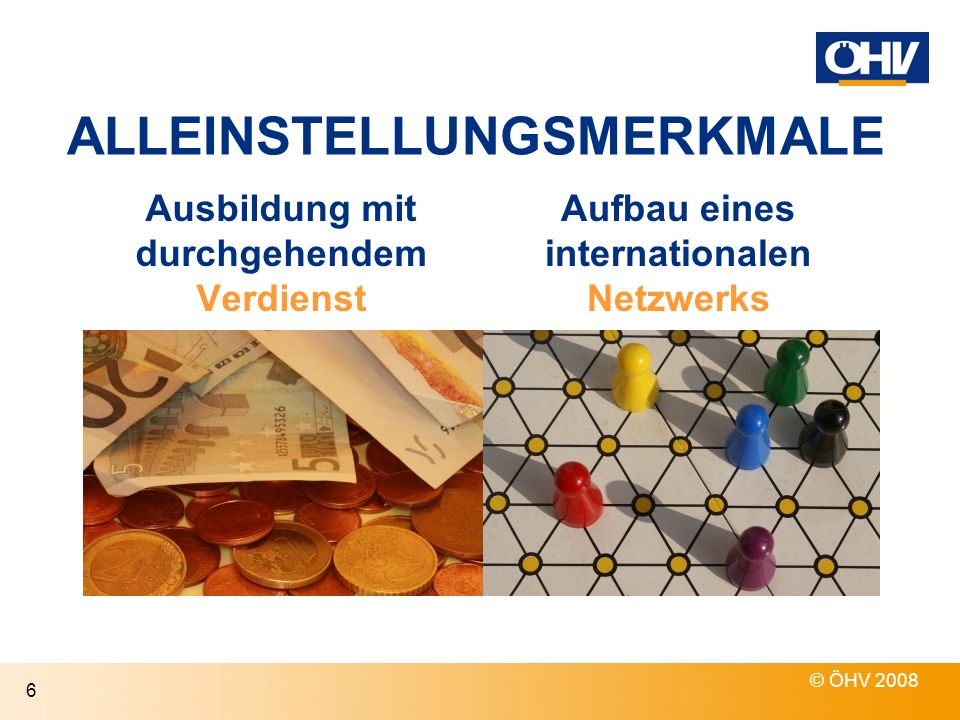 © ÖHV 2008 6 ALLEINSTELLUNGSMERKMALE Ausbildung mit durchgehendem Verdienst Aufbau eines internationalen Netzwerks