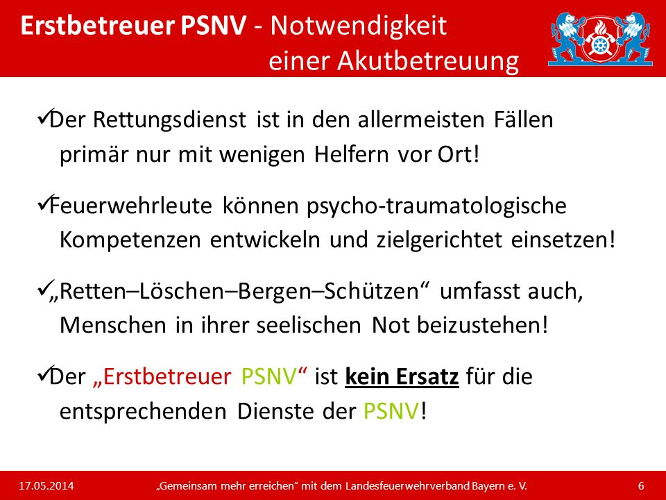 Unsere Arbeit und unsere Leistungen für die bayerischen Feuerwehren Erstbetreuer PSNV - Akutbetreuung in der Feuerwehr Vorteil an der Einsatzstelle, wenn ein Erstbetreuer PSNV mit dabei ist: weniger Hilflosigkeit und Unsicherheiten der Einsatzkräfte gegenüber Betroffenen / Zeugen / Angehörigen und somit als Prävention zu verstehen verringert die psychische Belastung auch bei Einsatzkräften der Feuerwehr und ist somit als Prävention zu verstehen Betroffene erleben Feuerwehr als kompetent und zugewandt 17.05.2014 Gemeinsam mehr erreichen mit dem Landesfeuerwehrverband Bayern e.