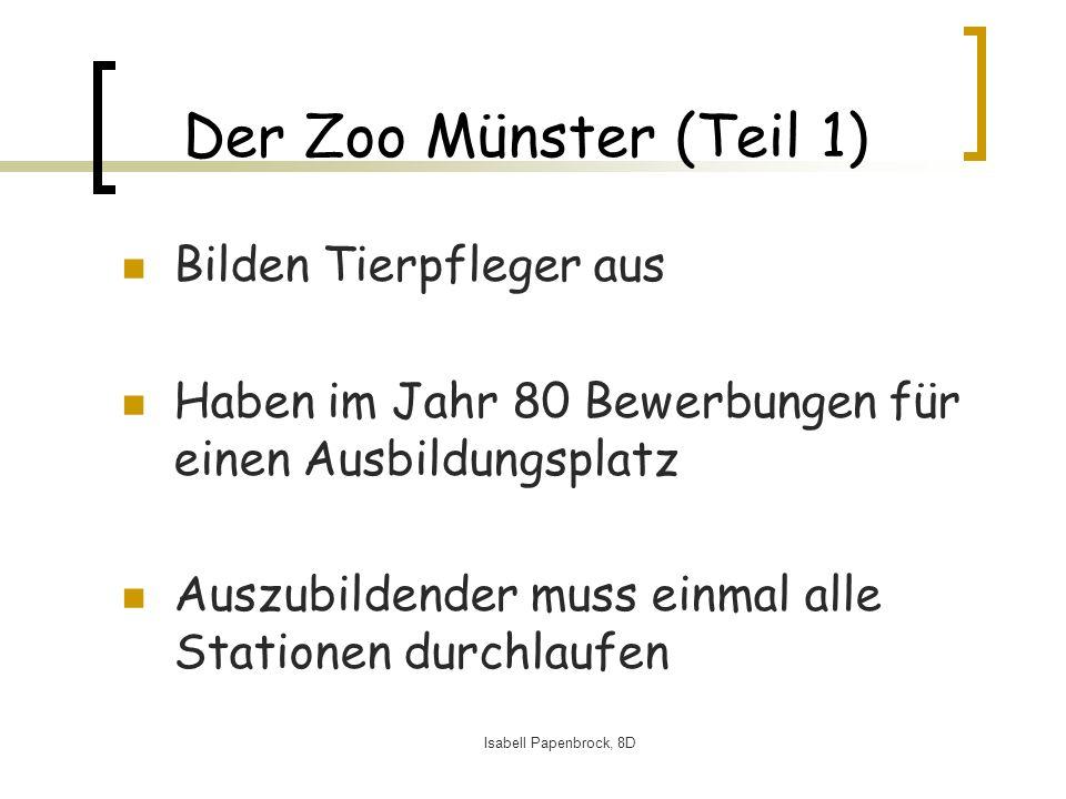 Isabell Papenbrock, 8D Der Zoo Münster (Teil 1) Bilden Tierpfleger aus Haben im Jahr 80 Bewerbungen für einen Ausbildungsplatz Auszubildender muss einmal alle Stationen durchlaufen