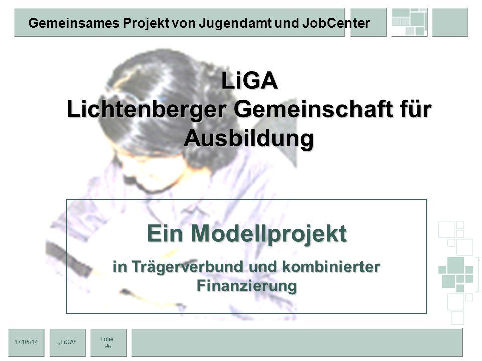 17/05/14 Folie 1 LiGA Gemeinsames Projekt von Jugendamt und JobCenter Ein Modellprojekt in Trägerverbund und kombinierter Finanzierung LiGA Lichtenberger Gemeinschaft für Ausbildung