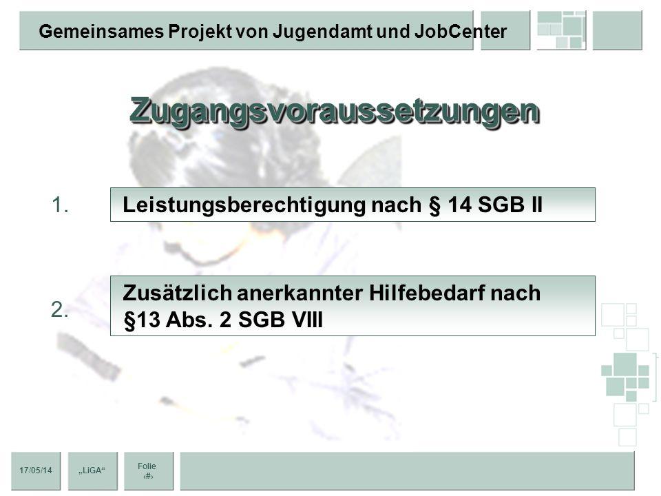 17/05/14 Folie 5 Gemeinsames Projekt von Jugendamt und JobCenter LiGA ZugangsvoraussetzungenZugangsvoraussetzungen Leistungsberechtigung nach § 14 SGB II Zusätzlich anerkannter Hilfebedarf nach §13 Abs.