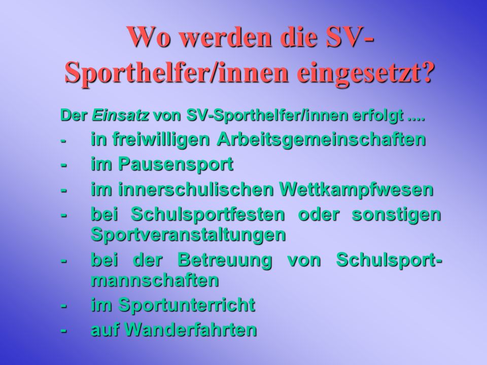 Wo werden die SV- Sporthelfer/innen eingesetzt? Der Einsatz Einsatz von SV-Sporthelfer/innen erfolgt.... - in freiwilligen Arbeitsgemeinschaften - im