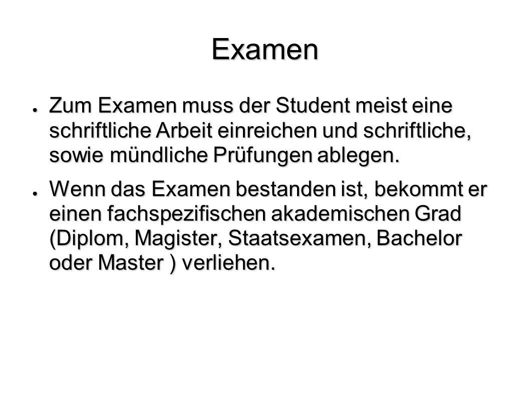 Examen Zum Examen muss der Student meist eine schriftliche Arbeit einreichen und schriftliche, sowie mündliche Prüfungen ablegen. Zum Examen muss der