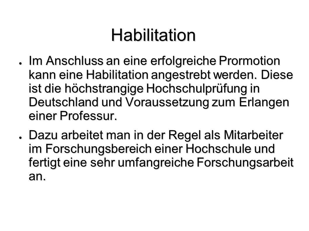 Habilitation Im Anschluss an eine erfolgreiche Prormotion kann eine Habilitation angestrebt werden. Diese ist die höchstrangige Hochschulprüfung in De