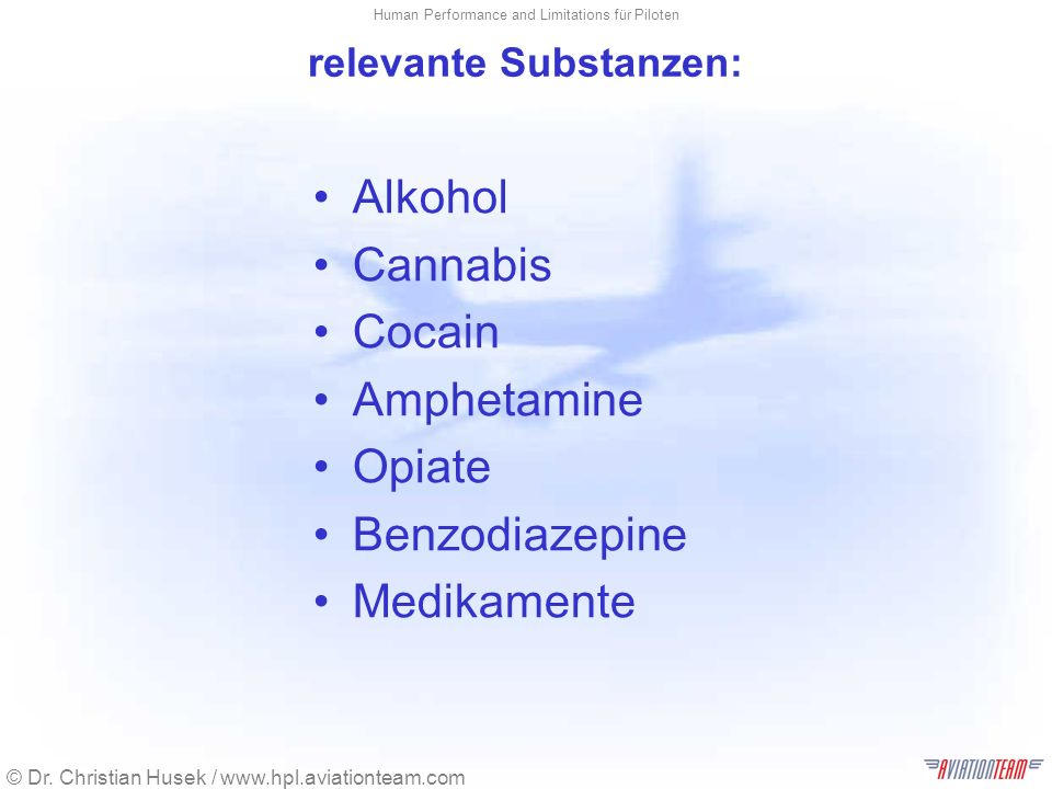 © Dr. Christian Husek / www.hpl.aviationteam.com Human Performance and Limitations für Piloten relevante Substanzen: Alkohol Cannabis Cocain Amphetami