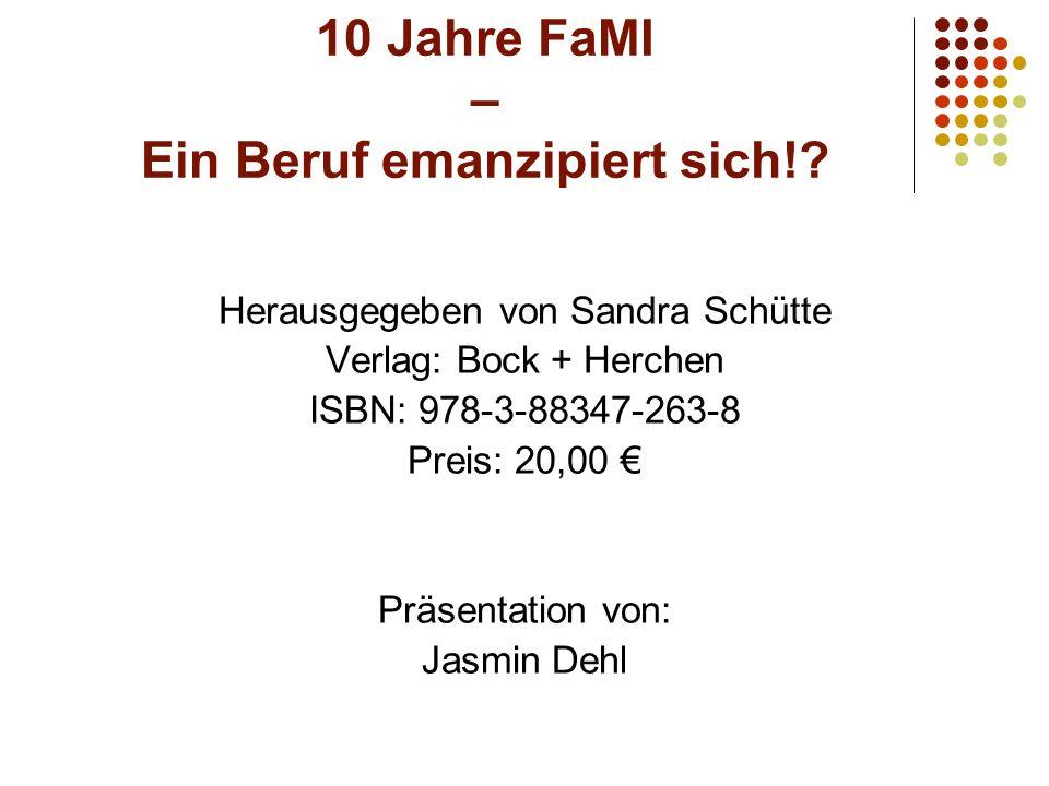 10 Jahre FaMI – Ein Beruf emanzipiert sich!? Herausgegeben von Sandra Schütte Verlag: Bock + Herchen ISBN: 978-3-88347-263-8 Preis: 20,00 Präsentation