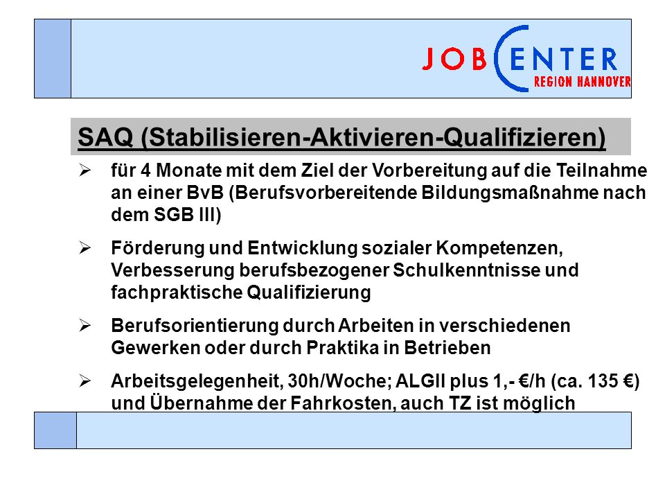 SAQ (Stabilisieren-Aktivieren-Qualifizieren) für 4 Monate mit dem Ziel der Vorbereitung auf die Teilnahme an einer BvB (Berufsvorbereitende Bildungsmaßnahme nach dem SGB III) Förderung und Entwicklung sozialer Kompetenzen, Verbesserung berufsbezogener Schulkenntnisse und fachpraktische Qualifizierung Berufsorientierung durch Arbeiten in verschiedenen Gewerken oder durch Praktika in Betrieben Arbeitsgelegenheit, 30h/Woche; ALGII plus 1,- /h (ca.