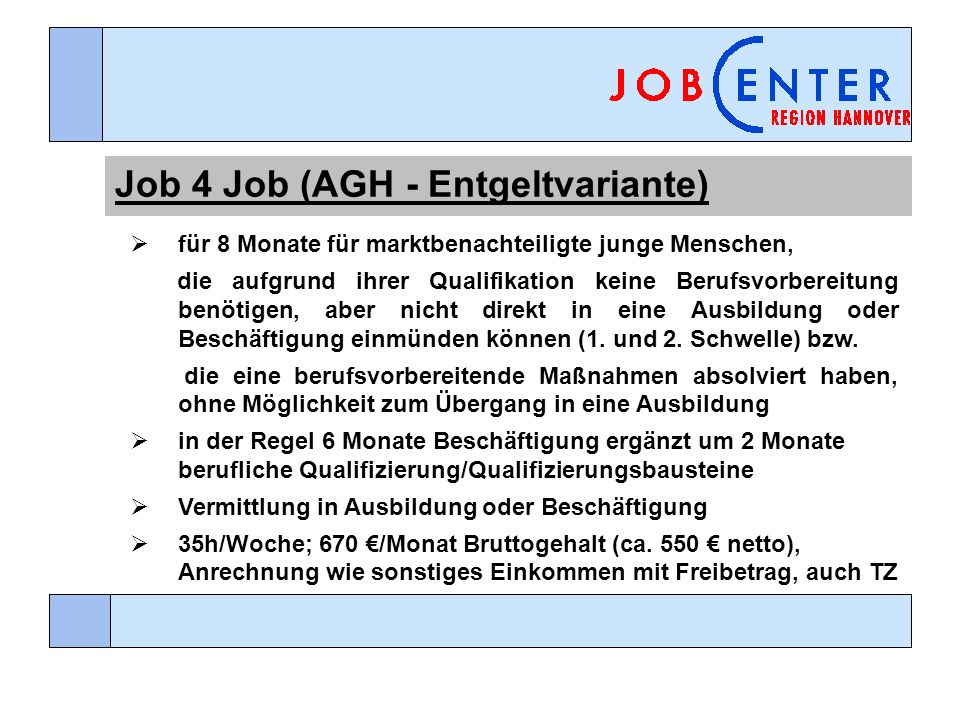 Job 4 Job (AGH - Entgeltvariante) für 8 Monate für marktbenachteiligte junge Menschen, die aufgrund ihrer Qualifikation keine Berufsvorbereitung benötigen, aber nicht direkt in eine Ausbildung oder Beschäftigung einmünden können (1.