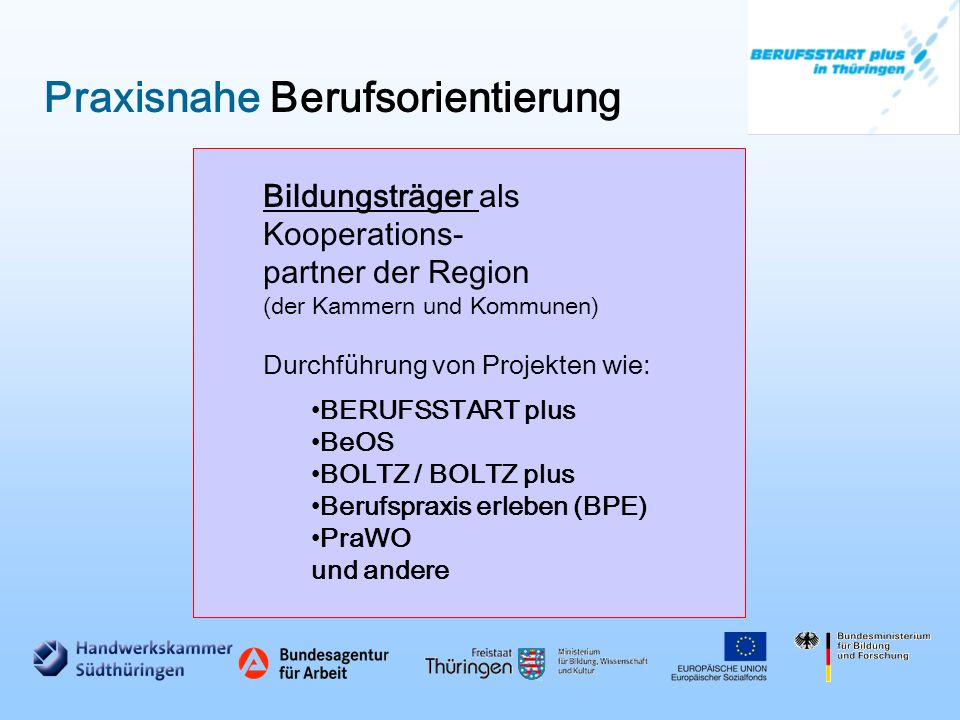 Praxisnahe Berufsorientierung Bildungsträger als Kooperations- partner der Region (der Kammern und Kommunen) Durchführung von Projekten wie: BERUFSSTART plus BeOS BOLTZ / BOLTZ plus Berufspraxis erleben (BPE) PraWO und andere