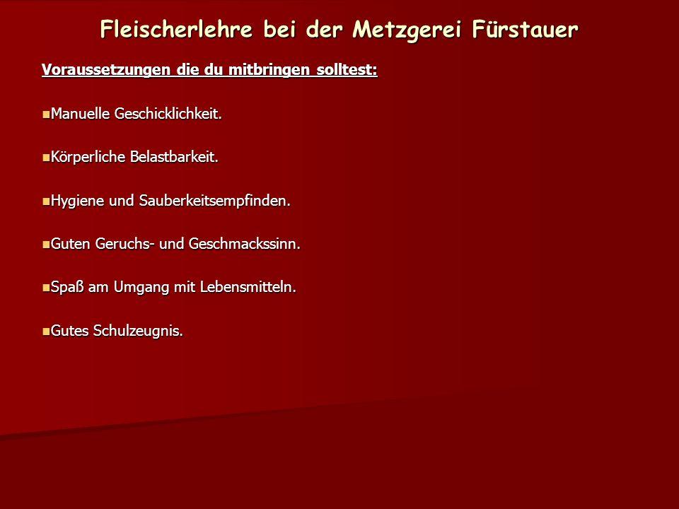 Fleischerlehre bei der Metzgerei Fürstauer Voraussetzungen die du mitbringen solltest: Manuelle Geschicklichkeit. Manuelle Geschicklichkeit. Körperlic