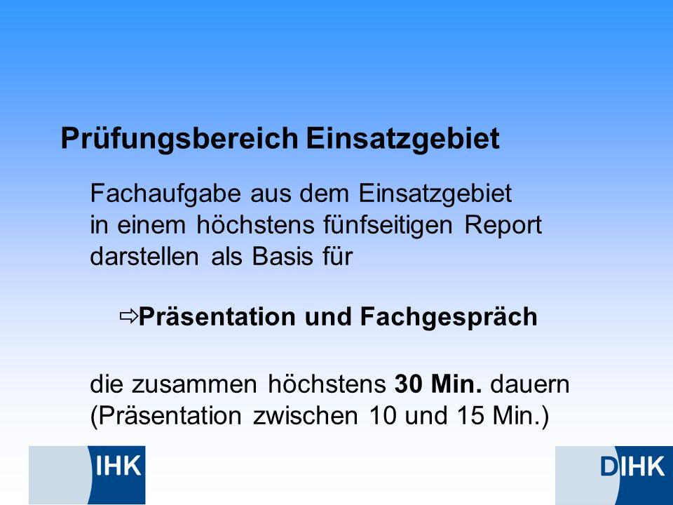 Prüfungsbereich Einsatzgebiet Fachaufgabe aus dem Einsatzgebiet in einem höchstens fünfseitigen Report darstellen als Basis für Präsentation und Fachg
