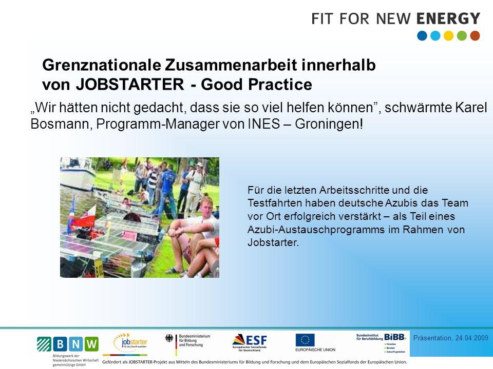 Präsentation, 24.04 2009 Grenznationale Zusammenarbeit innerhalb von JOBSTARTER - Good Practice Für die letzten Arbeitsschritte und die Testfahrten haben deutsche Azubis das Team vor Ort erfolgreich verstärkt – als Teil eines Azubi-Austauschprogramms im Rahmen von Jobstarter.