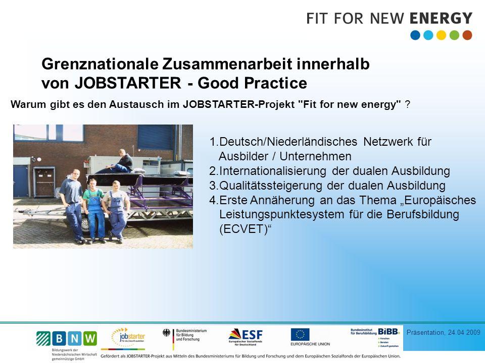Präsentation, 24.04 2009 Grenznationale Zusammenarbeit innerhalb von JOBSTARTER - Good Practice Warum gibt es den Austausch im JOBSTARTER-Projekt Fit for new energy .