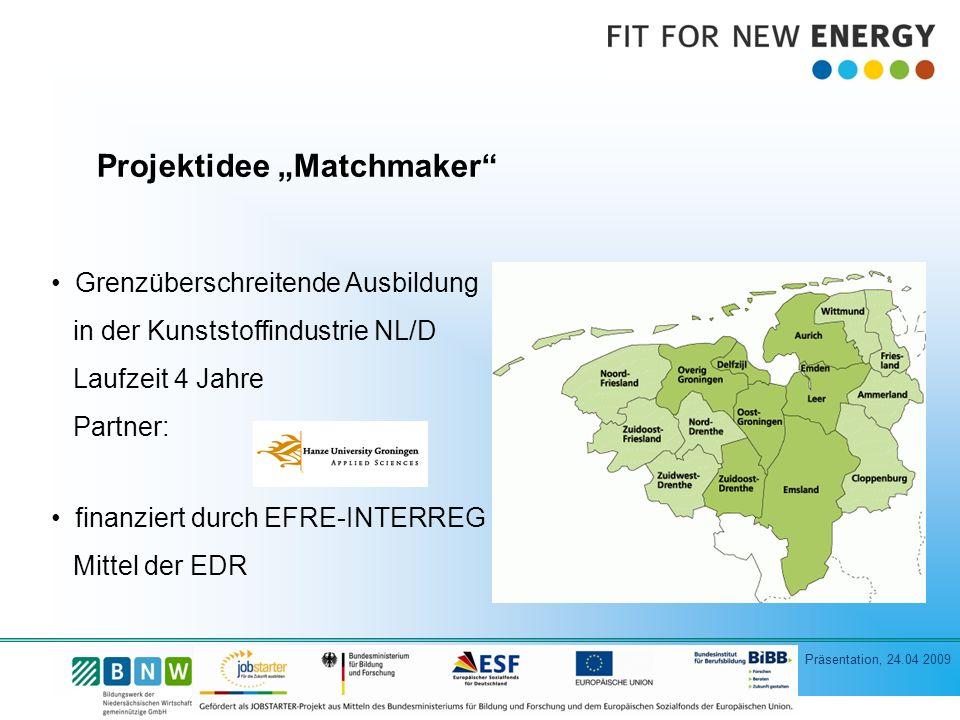 Präsentation, 24.04 2009 Projektidee Matchmaker Grenzüberschreitende Ausbildung in der Kunststoffindustrie NL/D Laufzeit 4 Jahre Partner: finanziert durch EFRE-INTERREG Mittel der EDR