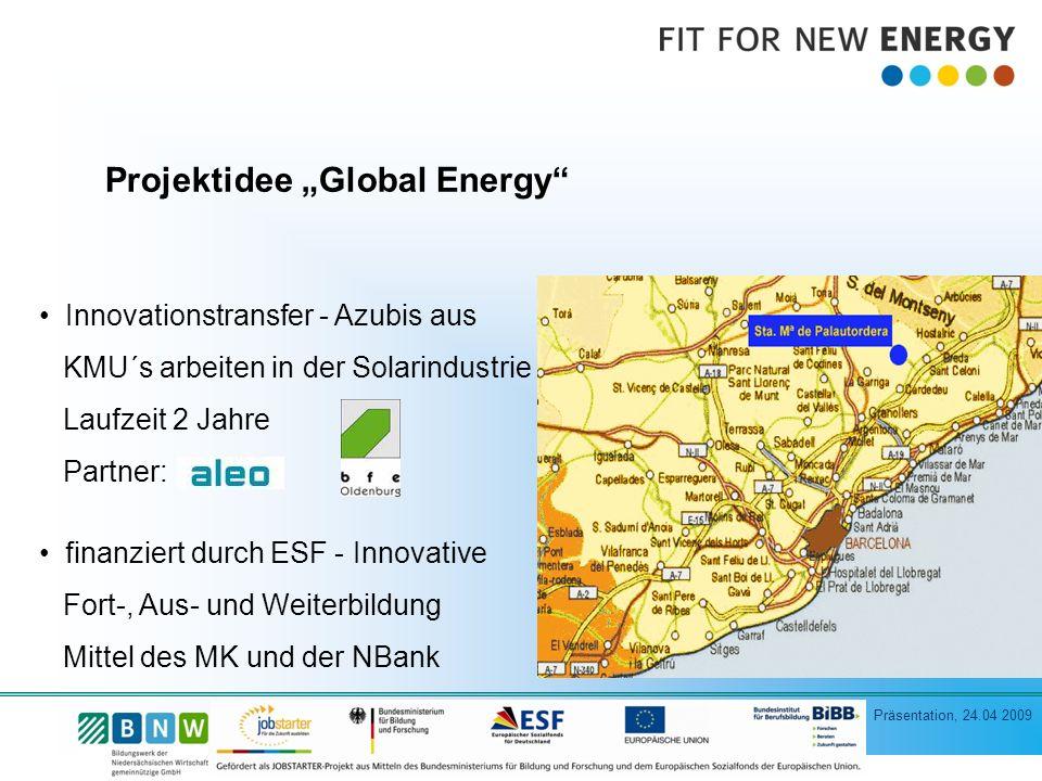 Präsentation, 24.04 2009 Projektidee Global Energy Innovationstransfer - Azubis aus KMU´s arbeiten in der Solarindustrie Laufzeit 2 Jahre Partner: finanziert durch ESF - Innovative Fort-, Aus- und Weiterbildung Mittel des MK und der NBank