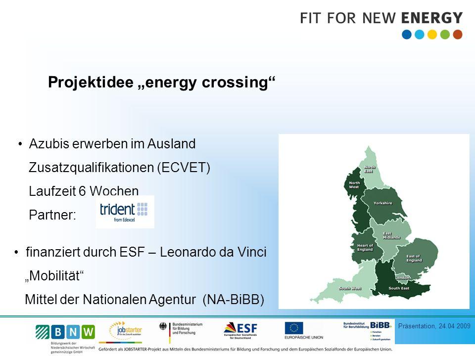 Präsentation, 24.04 2009 Projektidee energy crossing Azubis erwerben im Ausland Zusatzqualifikationen (ECVET) Laufzeit 6 Wochen Partner: finanziert durch ESF – Leonardo da Vinci Mobilität Mittel der Nationalen Agentur (NA-BiBB)