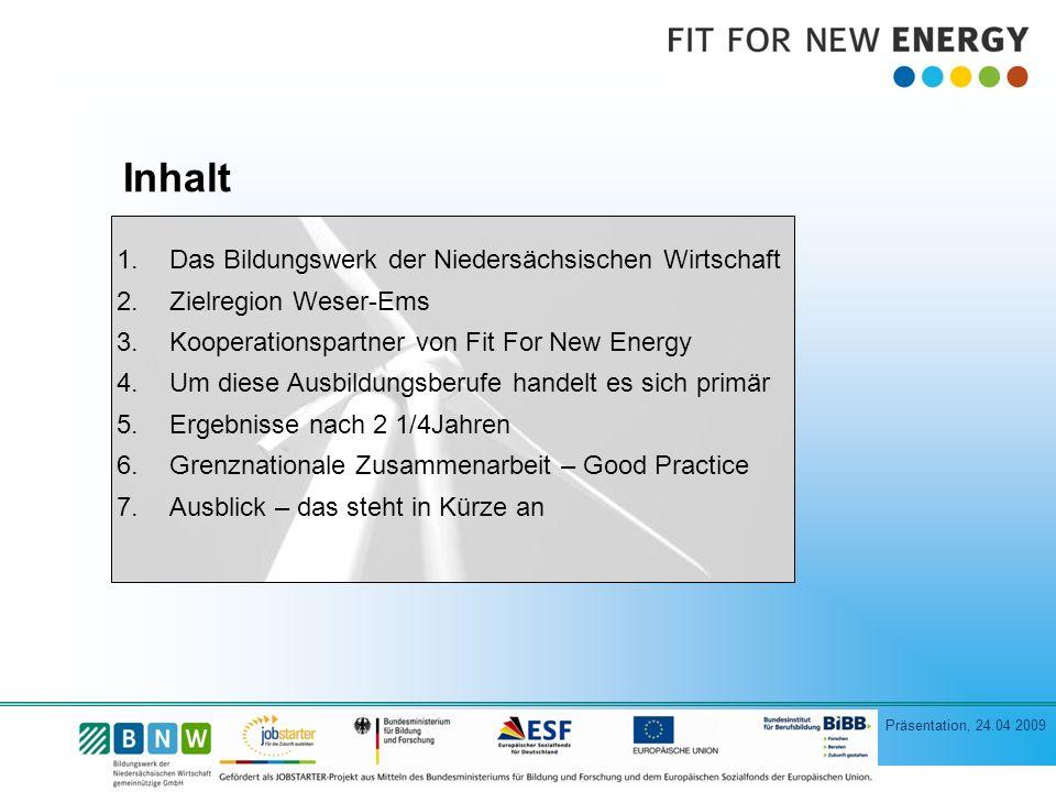 Präsentation, 24.04 2009 Inhalt 1.Das Bildungswerk der Niedersächsischen Wirtschaft 2.Zielregion Weser-Ems 3.Kooperationspartner von Fit For New Energy 4.Um diese Ausbildungsberufe handelt es sich primär 5.Ergebnisse nach 2 1/4Jahren 6.Grenznationale Zusammenarbeit – Good Practice 7.Ausblick – das steht in Kürze an