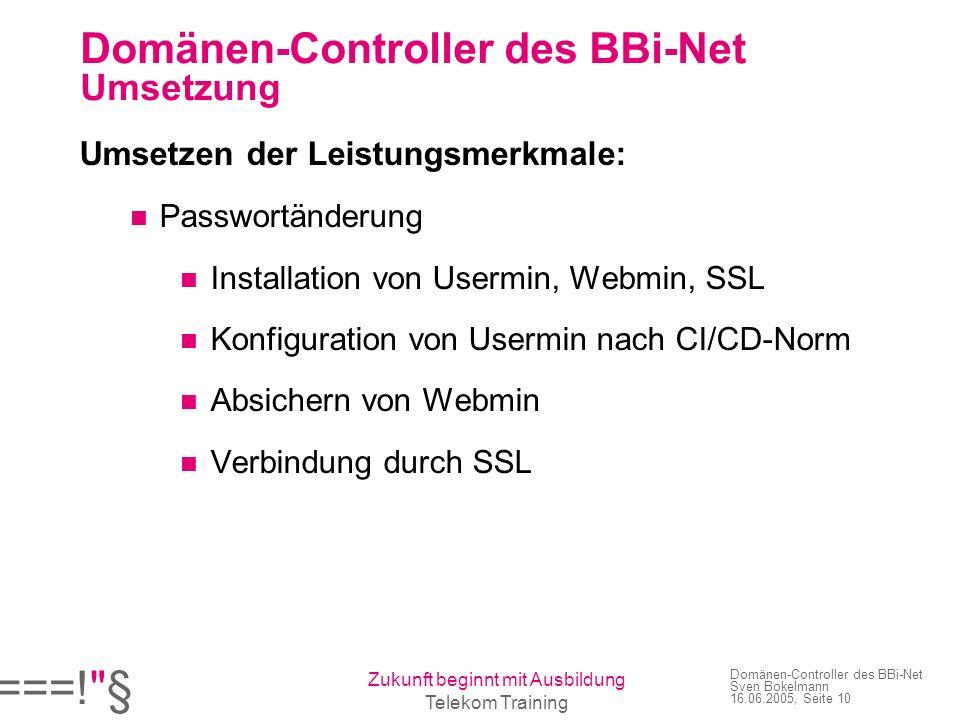 ===! § Zukunft beginnt mit Ausbildung Telekom Training Domänen-Controller des BBi-Net Sven Bokelmann 16.06.2005, Seite 10 Domänen-Controller des BBi-Net Umsetzung Umsetzen der Leistungsmerkmale: Passwortänderung Installation von Usermin, Webmin, SSL Konfiguration von Usermin nach CI/CD-Norm Absichern von Webmin Verbindung durch SSL