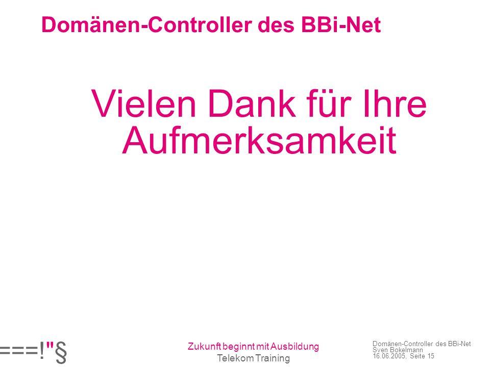 ===! § Zukunft beginnt mit Ausbildung Telekom Training Domänen-Controller des BBi-Net Sven Bokelmann 16.06.2005, Seite 15 Domänen-Controller des BBi-Net Vielen Dank für Ihre Aufmerksamkeit
