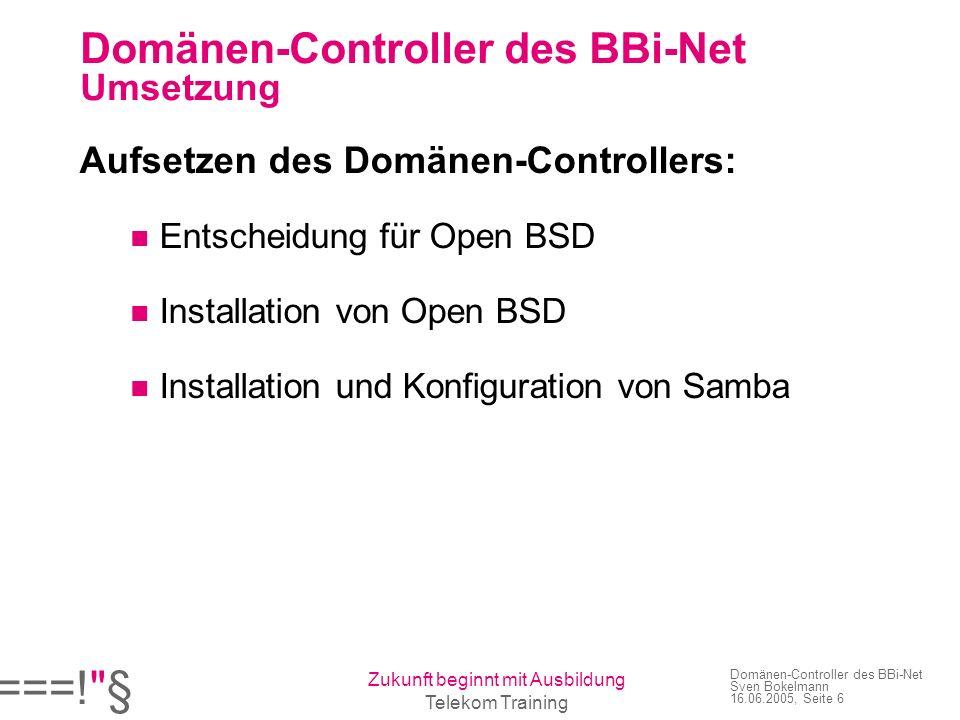 ===! § Zukunft beginnt mit Ausbildung Telekom Training Domänen-Controller des BBi-Net Sven Bokelmann 16.06.2005, Seite 6 Domänen-Controller des BBi-Net Umsetzung Aufsetzen des Domänen-Controllers: Entscheidung für Open BSD Installation von Open BSD Installation und Konfiguration von Samba