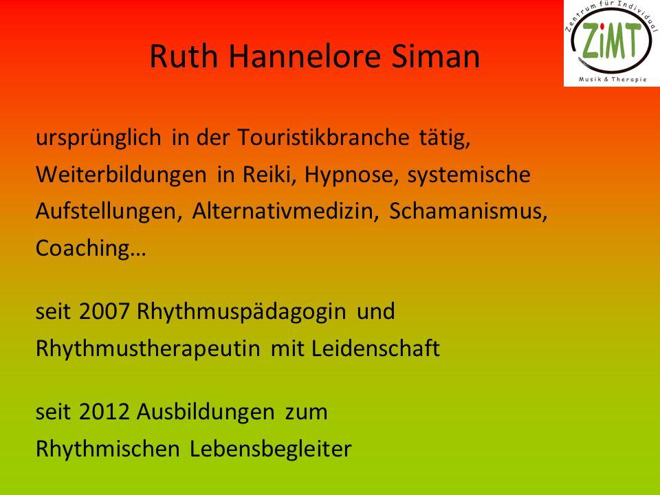 Ruth Hannelore Siman ursprünglich in der Touristikbranche tätig, Weiterbildungen in Reiki, Hypnose, systemische Aufstellungen, Alternativmedizin, Schamanismus, Coaching… seit 2007 Rhythmuspädagogin und Rhythmustherapeutin mit Leidenschaft seit 2012 Ausbildungen zum Rhythmischen Lebensbegleiter