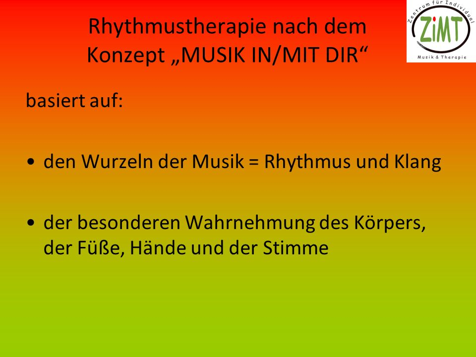 Rhythmustherapie nach dem Konzept MUSIK IN/MIT DIR basiert auf: den Wurzeln der Musik = Rhythmus und Klang der besonderen Wahrnehmung des Körpers, der