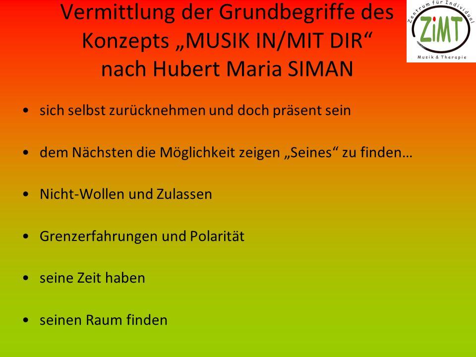 Vermittlung der Grundbegriffe des Konzepts MUSIK IN/MIT DIR nach Hubert Maria SIMAN sich selbst zurücknehmen und doch präsent sein dem Nächsten die Mö