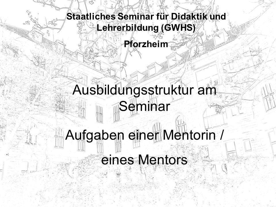 Staatliches Seminar für Didaktik und Lehrerbildung (GWHS) Pforzheim Ausbildungsstruktur am Seminar *)*) Aufgaben einer Mentorin / eines Mentors