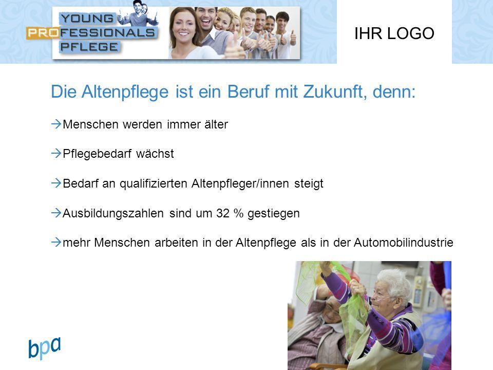 IHR LOGO Die Altenpflege ist ein Beruf mit Zukunft, denn: Menschen werden immer älter Pflegebedarf wächst Bedarf an qualifizierten Altenpfleger/innen