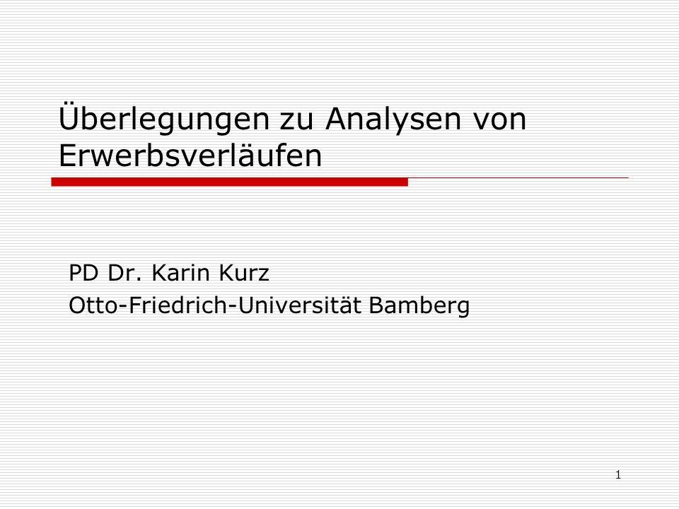1 Überlegungen zu Analysen von Erwerbsverläufen PD Dr. Karin Kurz Otto-Friedrich-Universität Bamberg