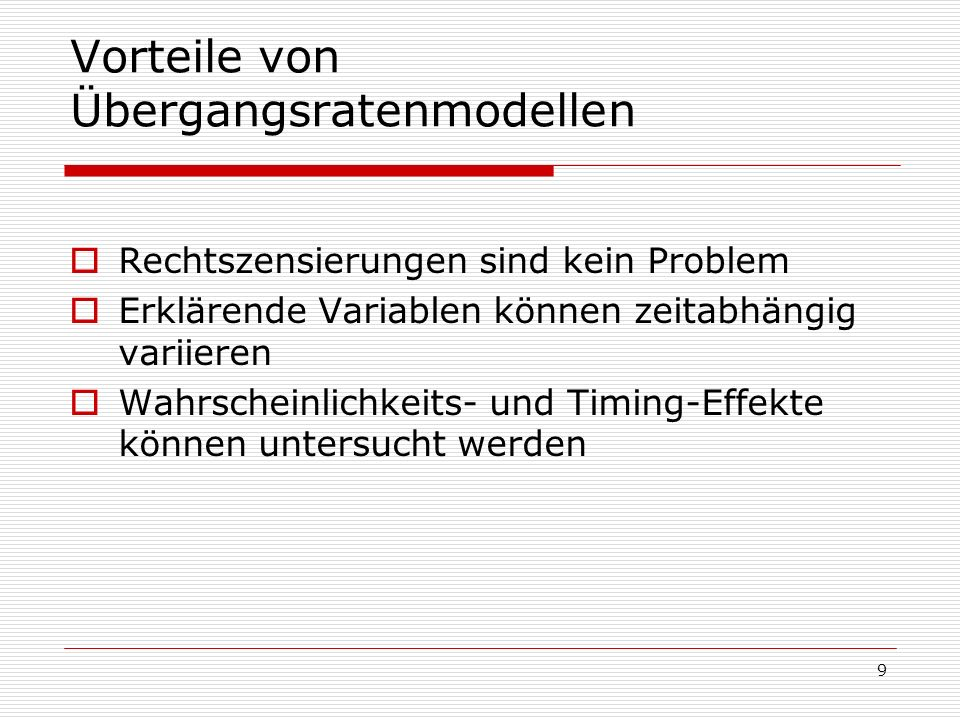 9 Vorteile von Übergangsratenmodellen Rechtszensierungen sind kein Problem Erklärende Variablen können zeitabhängig variieren Wahrscheinlichkeits- und