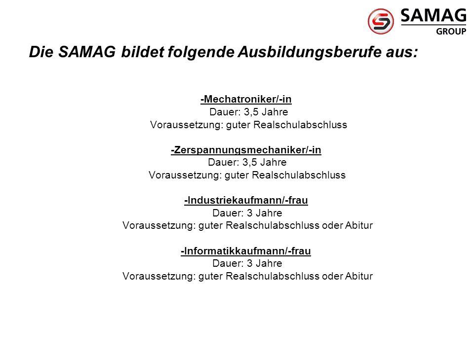 Die SAMAG bildet folgende Ausbildungsberufe aus: -Mechatroniker/-in Dauer: 3,5 Jahre Voraussetzung: guter Realschulabschluss -Zerspannungsmechaniker/-