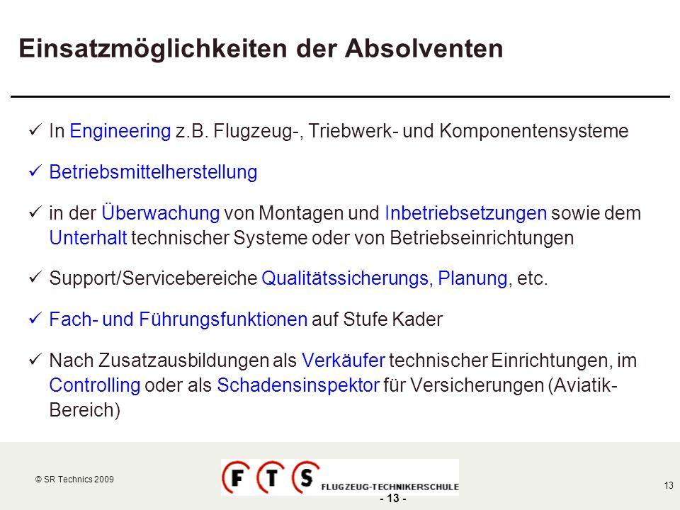 © SR Technics 2002 13 © SR Technics 2009 - 13 - Einsatzmöglichkeiten der Absolventen In Engineering z.B. Flugzeug-, Triebwerk- und Komponentensysteme