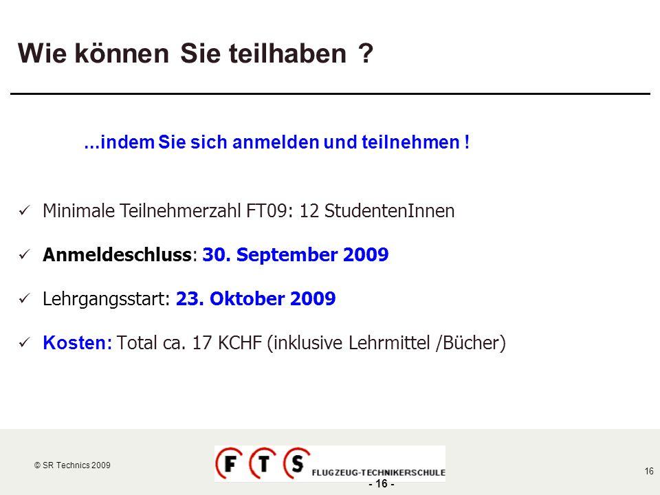 © SR Technics 2002 16 © SR Technics 2009 - 16 - Wie können Sie teilhaben ?...indem Sie sich anmelden und teilnehmen ! Minimale Teilnehmerzahl FT09: 12