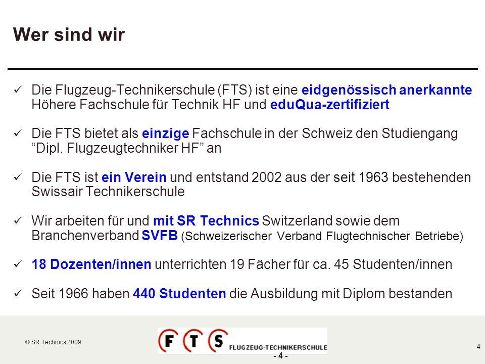 © SR Technics 2002 4 © SR Technics 2009 - 4 - Wer sind wir Die Flugzeug-Technikerschule (FTS) ist eine eidgenössisch anerkannte Höhere Fachschule für