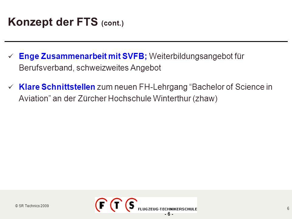 © SR Technics 2002 6 © SR Technics 2009 - 6 - Konzept der FTS (cont.) Enge Zusammenarbeit mit SVFB; Weiterbildungsangebot für Berufsverband, schweizwe
