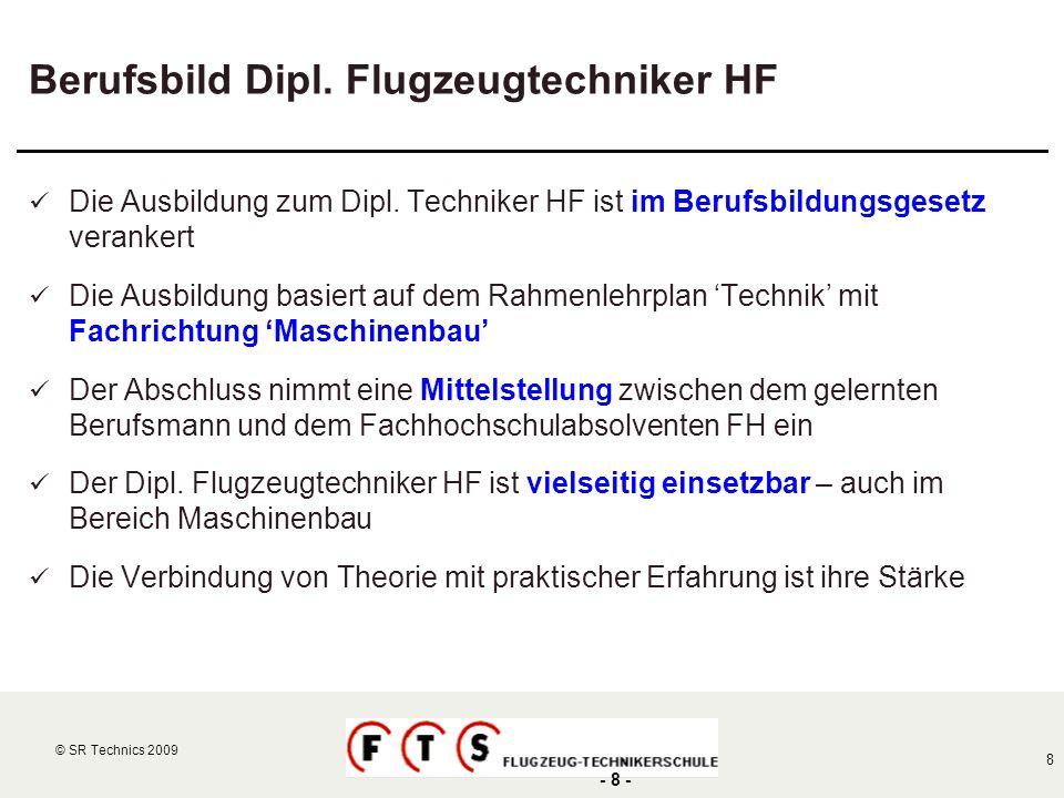 © SR Technics 2002 8 © SR Technics 2009 - 8 - Berufsbild Dipl. Flugzeugtechniker HF Die Ausbildung zum Dipl. Techniker HF ist im Berufsbildungsgesetz