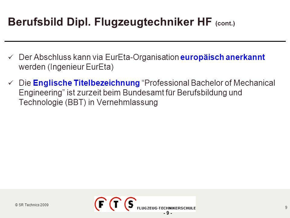© SR Technics 2002 9 © SR Technics 2009 - 9 - Berufsbild Dipl. Flugzeugtechniker HF (cont.) Der Abschluss kann via EurEta-Organisation europäisch aner