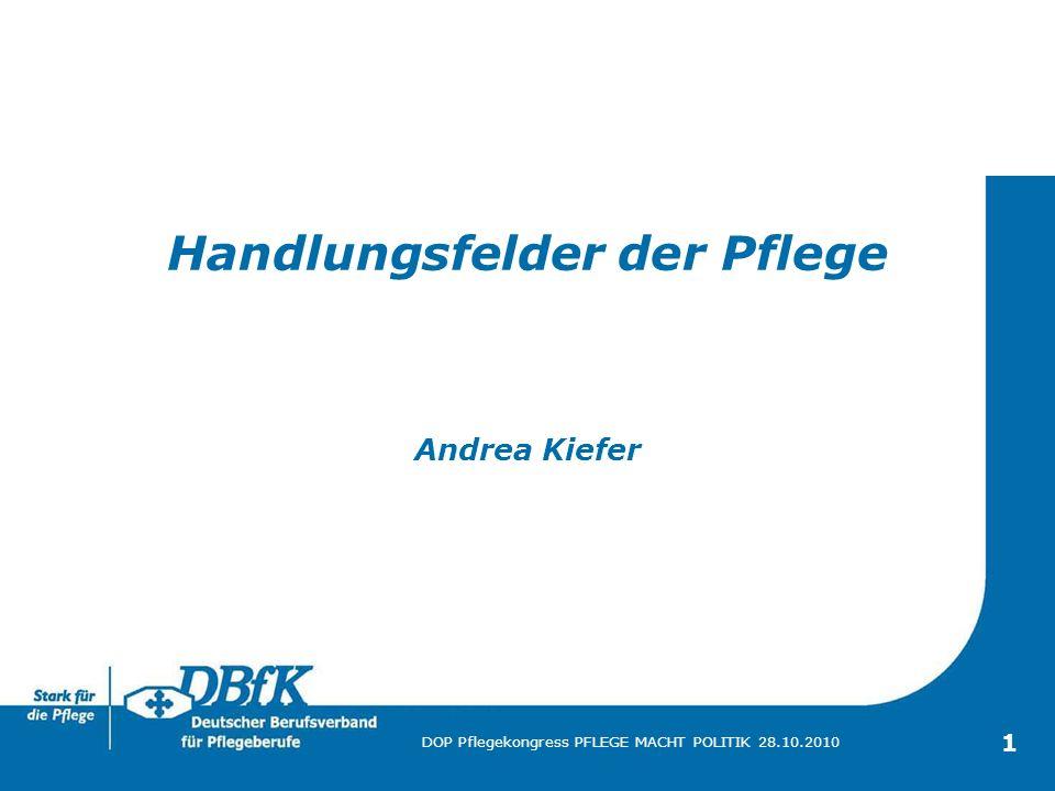 DOP Pflegekongress PFLEGE MACHT POLITIK 28.10.2010 1 Handlungsfelder der Pflege Andrea Kiefer