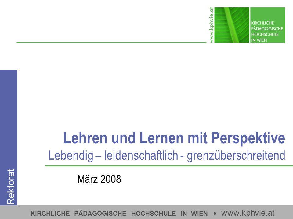 KIRCHLICHE PÄDAGOGISCHE HOCHSCHULE IN WIEN www.kphvie.at Lehren und Lernen mit Perspektive Lebendig – leidenschaftlich - grenzüberschreitend März 2008 Rektorat