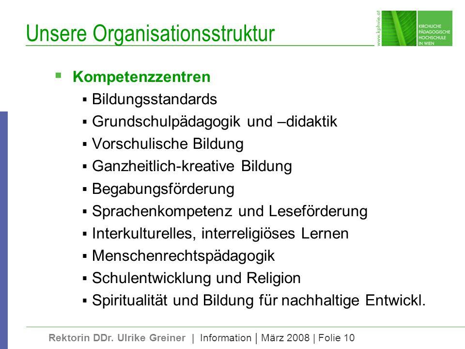 Rektorin DDr. Ulrike Greiner | Information | März 2008 | Folie 10 Unsere Organisationsstruktur Kompetenzzentren Bildungsstandards Grundschulpädagogik