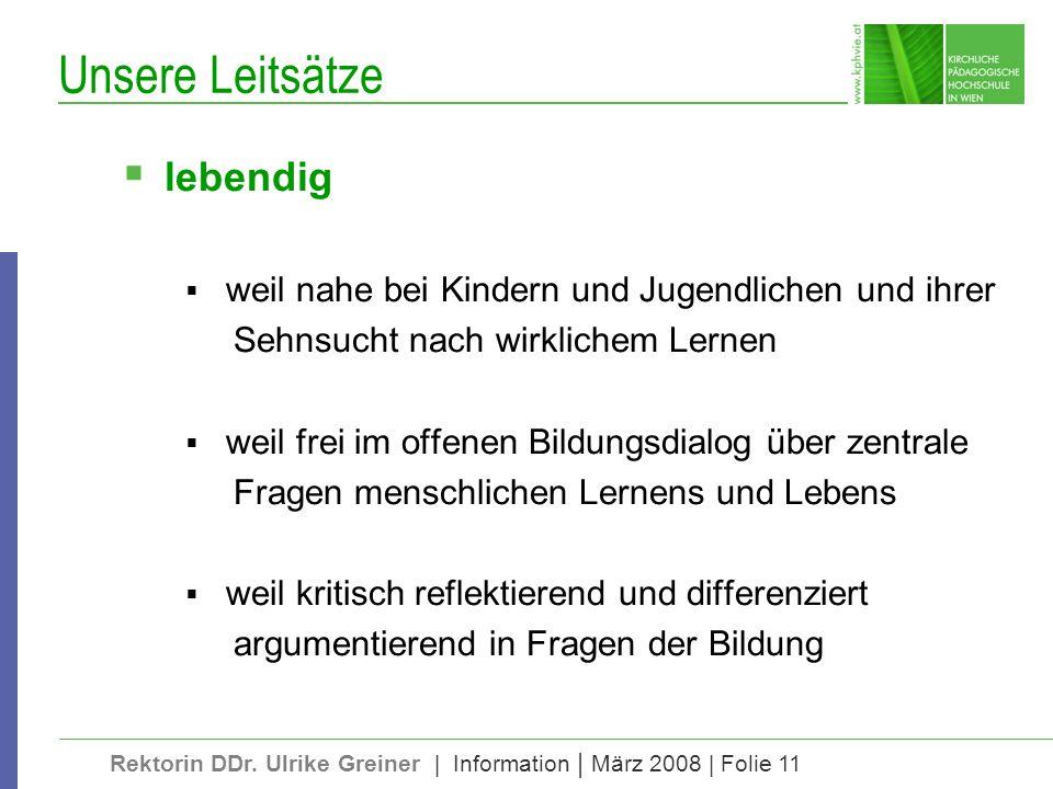 Rektorin DDr. Ulrike Greiner | Information | März 2008 | Folie 11 Unsere Leitsätze lebendig weil nahe bei Kindern und Jugendlichen und ihrer Sehnsucht